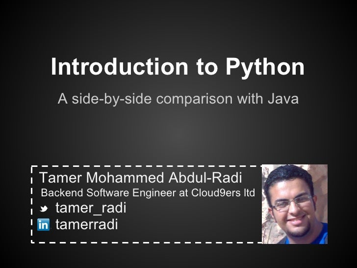 Introduction to Python   A side-by-side comparison with JavaTamer Mohammed Abdul-RadiBackend Software Engineer at Cloud9er...
