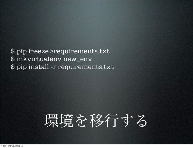 $ pip freeze >requirements.txt     $ mkvirtualenv new_env     $ pip install -r requirements.txt               環境を移行する12年11...