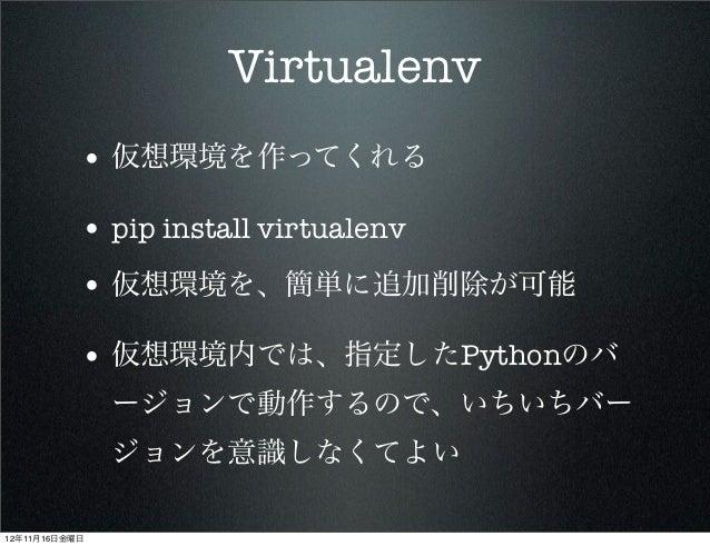 Virtualenv           • 仮想環境を作ってくれる           • pip install virtualenv           • 仮想環境を、簡単に追加削除が可能           • 仮想環境内では、指定し...
