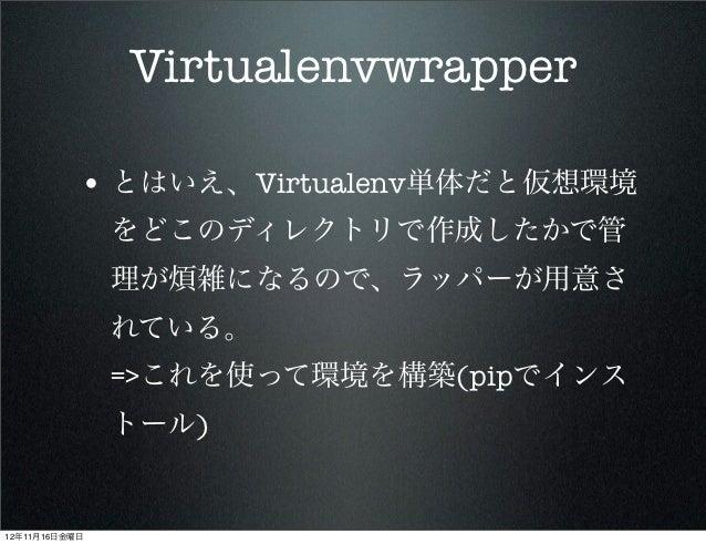 Virtualenvwrapper           • とはいえ、Virtualenv単体だと仮想環境               をどこのディレクトリで作成したかで管               理が煩雑になるので、ラッパーが用意さ   ...
