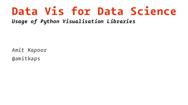 Data Vis for Data Science Usage of Python Visualisation Libraries Amit Kapoor @amitkaps