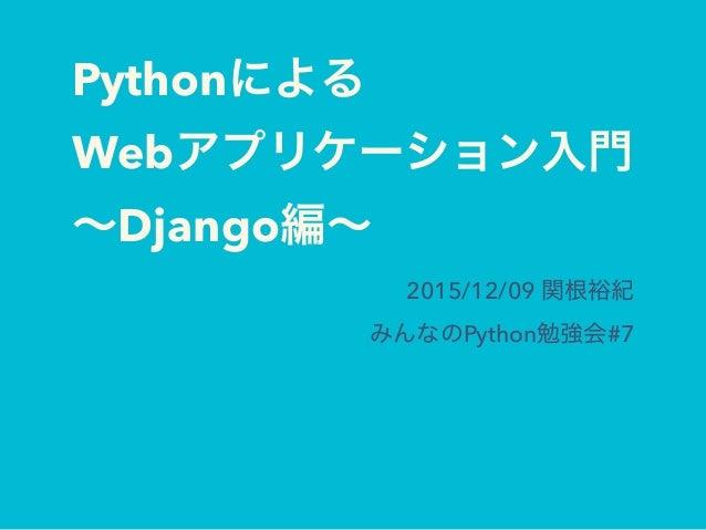 Pythonによる Webアプリケーション入門 ∼Django編∼ 2015/12/09 関根裕紀 みんなのPython勉強会#7
