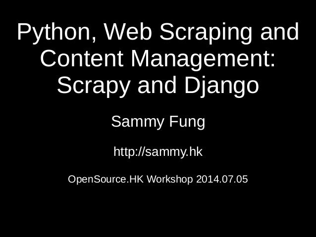 Python, Web Scraping and Content Management: Scrapy and Django Sammy Fung http://sammy.hk OpenSource.HK Workshop 2014.07.05