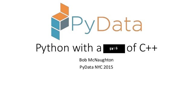 Python with a of C++ Bob McNaughton PyData NYC 2015