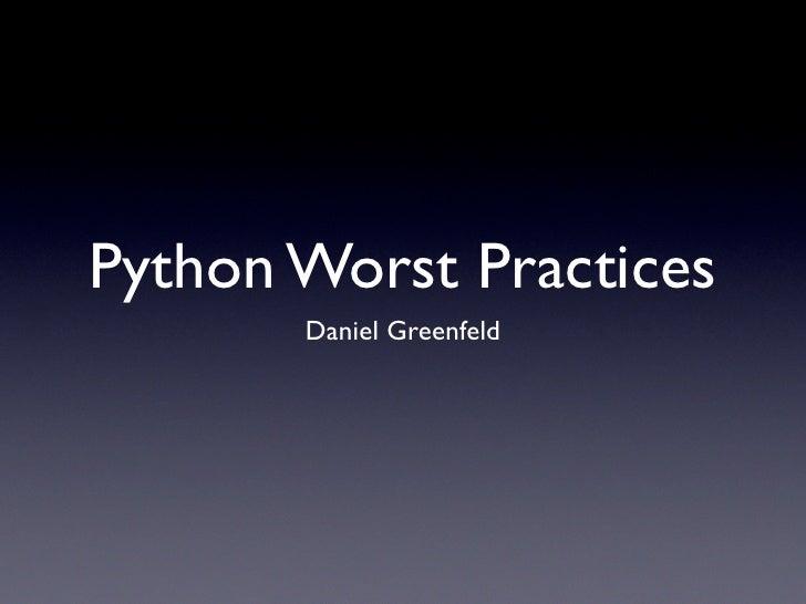 Python Worst Practices       Daniel Greenfeld