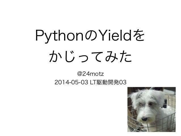 PythonのYieldを かじってみた @24motz 2014-05-03 LT駆動開発03