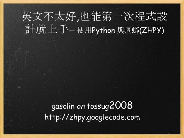 英文不太好,也能第一次程式設 計就上手-- 使用Python 與周蟒(ZHPY) gasolin on tossug2008 http://zhpy.googlecode.com