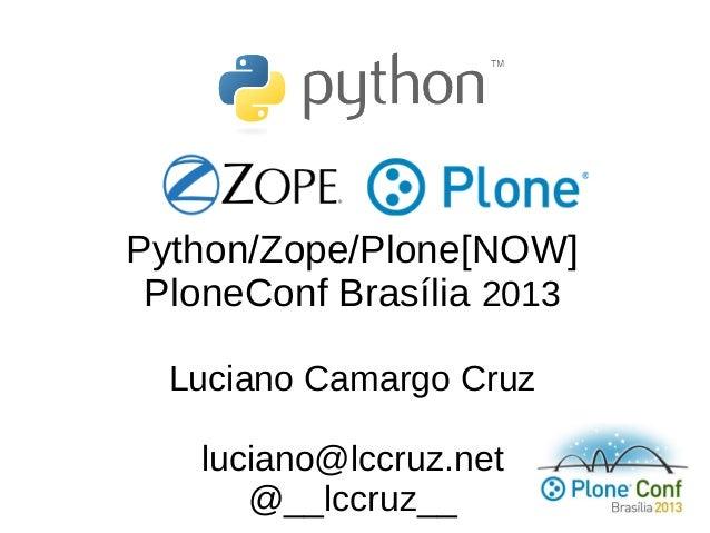 Python/Zope/Plone[NOW] PloneConf Brasília 2013 Luciano Camargo Cruz luciano@lccruz.net @__lccruz__