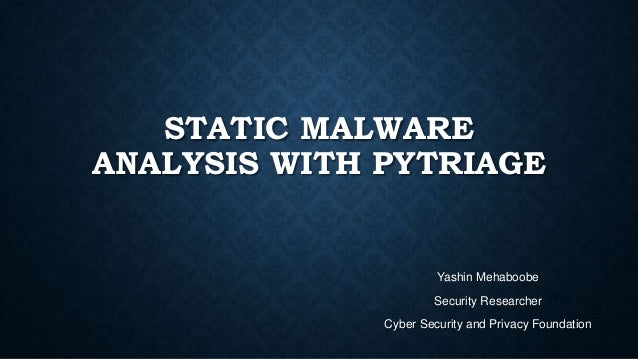 STATIC MALWARE ANALYSIS WITH PYTRIAGE Yashin Mehaboobe Security Researcher Cyber Security and Privacy Foundation