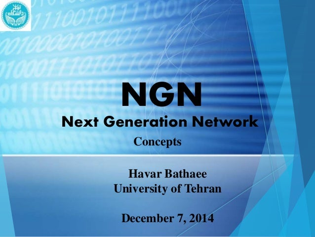 NGN  Next Generation Network  Concepts  Havar Bathaee  University of Tehran  December 7, 2014