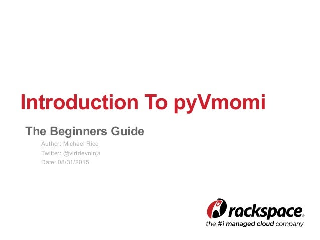 Introduction To pyVmomi The Beginners Guide Author: Michael Rice Twitter: @virtdevninja Date: 08/31/2015