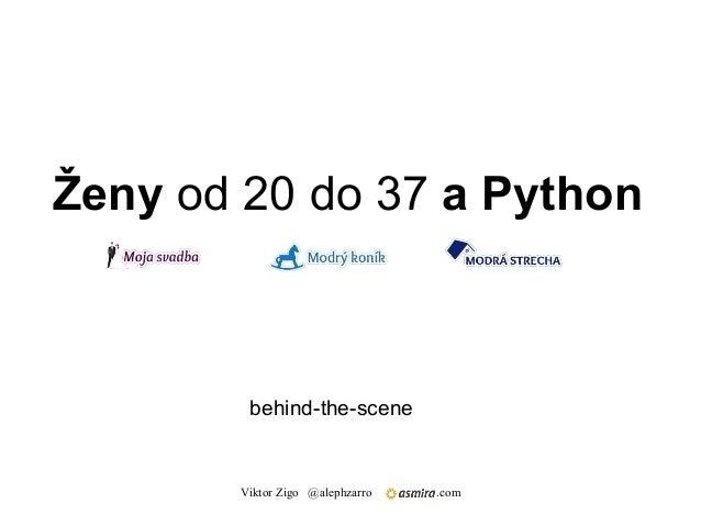 Ženy od 20 do 37 a Python        behind-the-scene       Viktor Zigo @alephzarro   .com