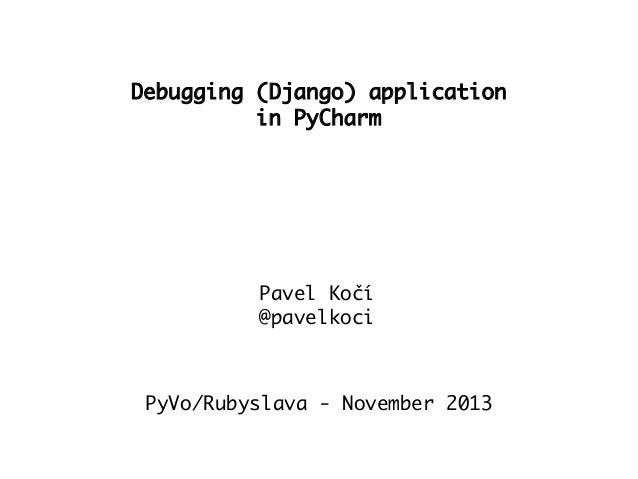 Debugging (Django) application in PyCharm  Pavel Kočí @pavelkoci  PyVo/Rubyslava - November 2013