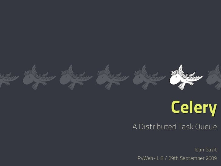 Celery A Distributed Task Queue                          Idan Gazit  PyWeb-IL 8 / 29th September 2009