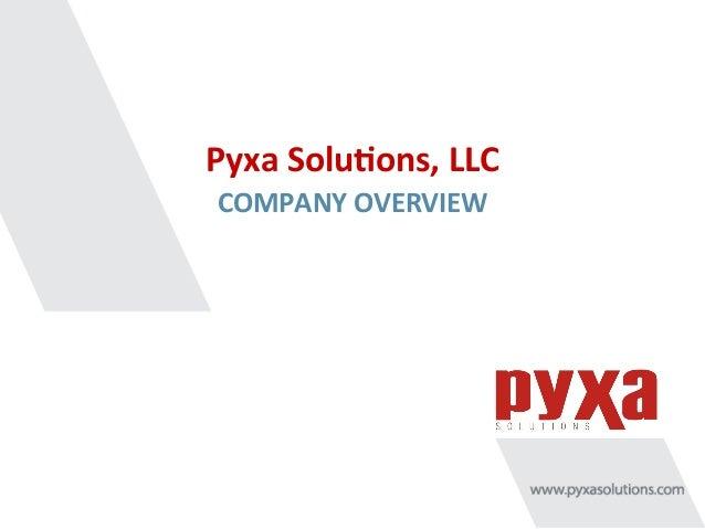 Pyxa  Solu*ons,  LLC   COMPANY  OVERVIEW