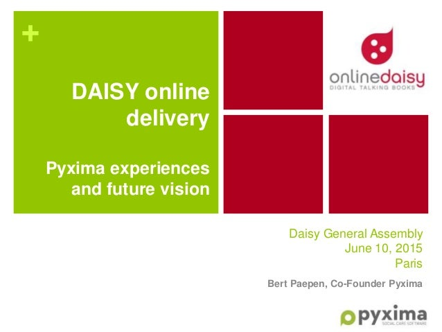 + Daisy General Assembly June 10, 2015 Paris Bert Paepen, Co-Founder Pyxima DAISY online delivery Pyxima experiences and f...