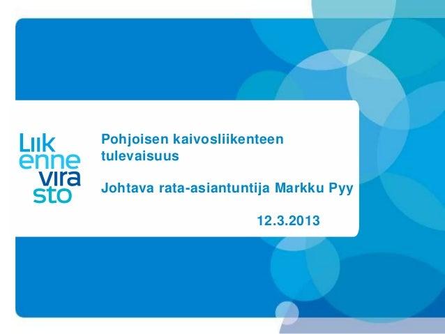 Pohjoisen kaivosliikenteentulevaisuusJohtava rata-asiantuntija Markku Pyy                      12.3.2013