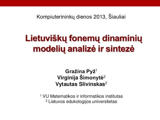 Kompiuterininkų dienos 2013, Šiauliai  Lietuviškų fonemų dinaminių modelių analizė ir sintezė Gražina Pyž1 Virginija Šimon...