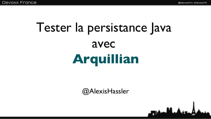 Tester la persistance Java           avec      Arquillian        @AlexisHassler                             1