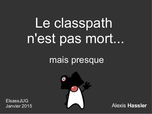 Alexis Hassler Le classpath n'est pas mort... ElsassJUG Janvier 2015 mais presque