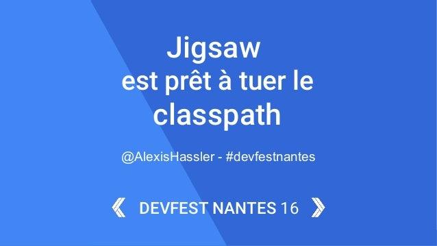 1DEVFEST NANTES 16 DEVFEST NANTES 16 Jigsaw est prêt à tuer le classpath @AlexisHassler - #devfestnantes