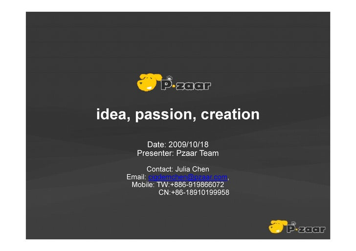 idea, passion, creation          Date: 2009/10/18       Presenter: Pzaar Team           Contact: Julia Chen     Email: cig...