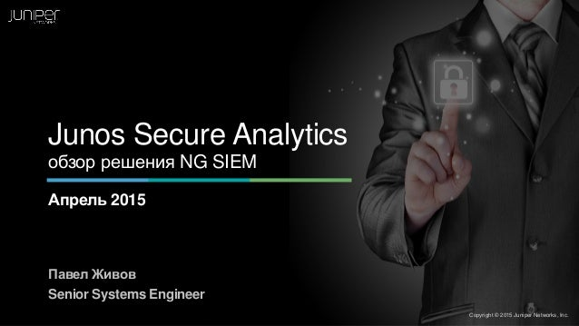 Junos Secure Analytics обзор решения NG SIEM Апрель 2015 Павел Живов Senior Systems Engineer Copyright © 2015 Juniper Netw...