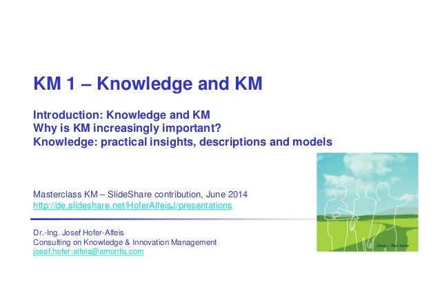 KM 1 – Knowledge and KM Introduction: Knowledge and KM Why is KM increasingly important? Knowledge: practical insights, de...