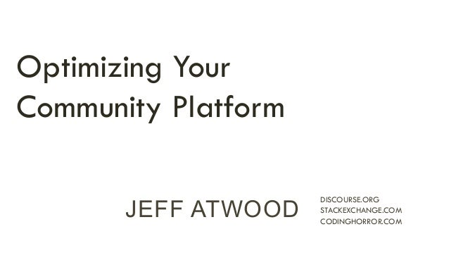 JEFF ATWOOD DISCOURSE.ORG  STACKEXCHANGE.COM  CODINGHORROR.COM  Optimizing Your  Community Platform
