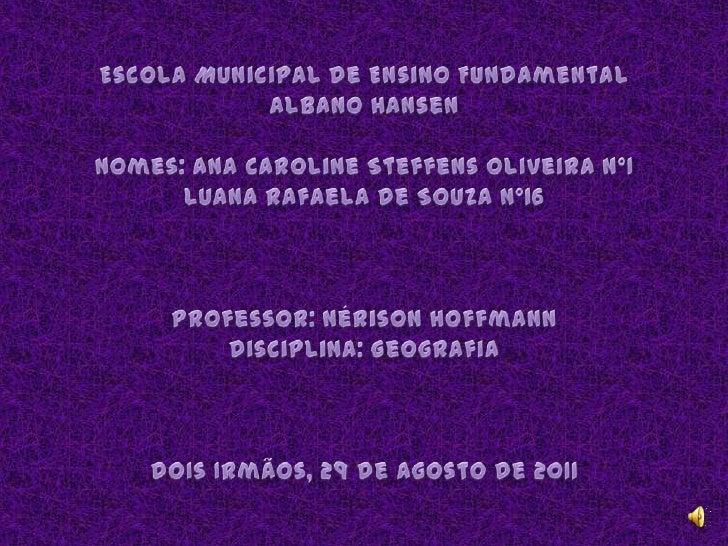 Escola Municipal de Ensino Fundamental Albano HansenNomes: Ana Caroline SteffensOliveira N°1Luana Rafaela de Souza N°16Pro...