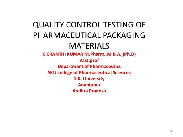 QUALITY CONTROL TESTING OF PHARMACEUTICAL PACKAGING MATERIALS K.KRANTHI KUMAR M.Pharm.,M.B.A.,(Ph.D) Asst.prof Department ...