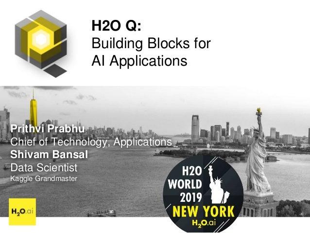 H2O Q: Building Blocks for AI Applications Prithvi Prabhu Chief of Technology, Applications Shivam Bansal Data Scientist K...