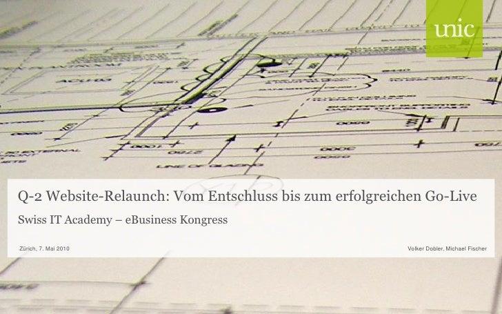 Q-2 Website-Relaunch: Vom Entschluss bis zum erfolgreichen Go-Live Swiss IT Academy – eBusiness Kongress  Zürich, 7. Mai 2...