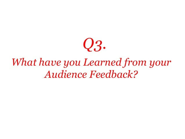 Q3.What have you Learned from your      Audience Feedback?