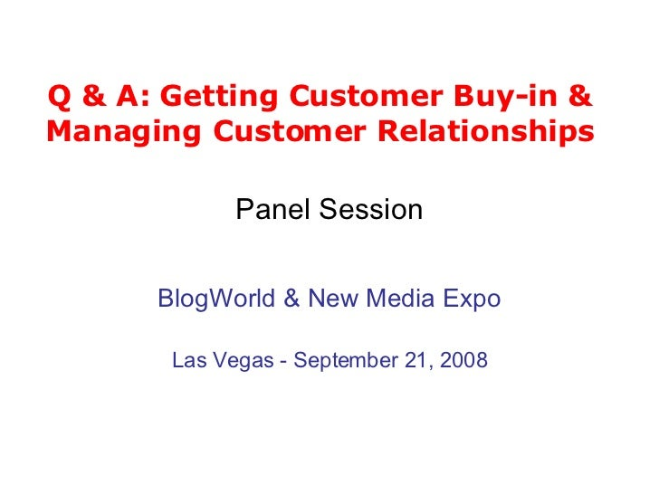 Q & A: Getting Customer Buy-in & Managing Customer Relationships <ul><li>Panel Session </li></ul><ul><li>BlogWorld & New M...
