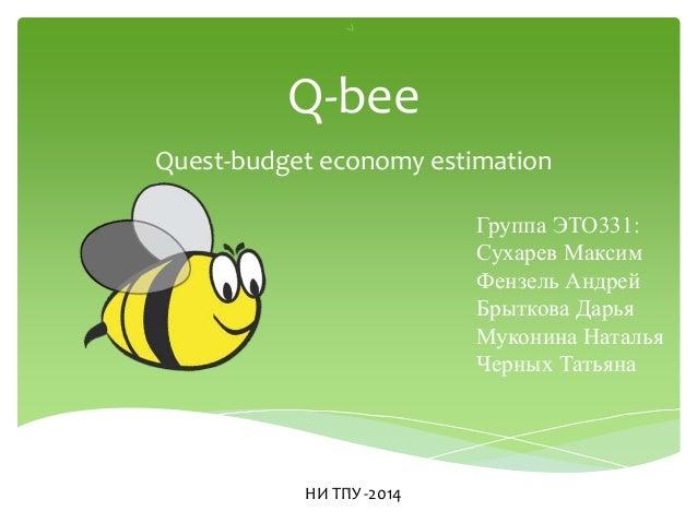 Q-bee Quest-budget economy estimation Группа ЭТО331: Сухарев Максим Фензель Андрей Брыткова Дарья Муконина Наталья Черных ...