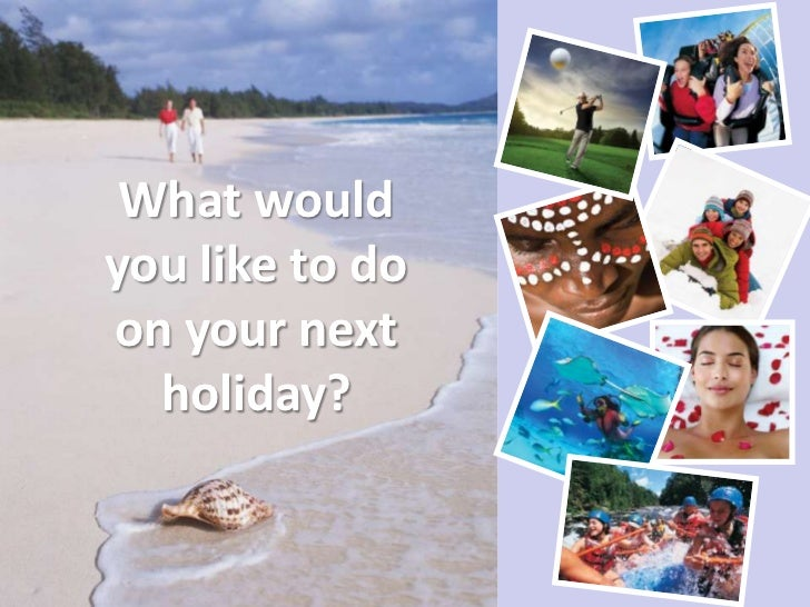 What wouldyou like to doon your next  holiday?