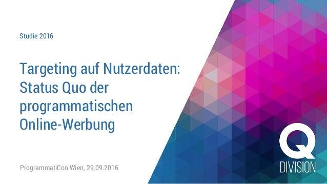 Studie 2016 Targeting auf Nutzerdaten: Status Quo der programmatischen Online-Werbung ProgrammatiCon Wien, 29.09.2016