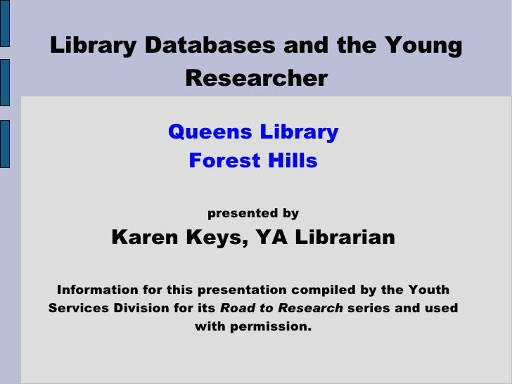 Library Databases and the Young Researcher Queens Library Forest Hills presented by Karen Keys, YA Librarian Information f...