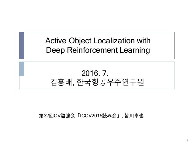 Active Object Localization with Deep Reinforcement Learning 1 2016. 7. 김홍배, 한국항공우주연구원 第32回CV勉強会「ICCV2015読み会」, 皆川卓也