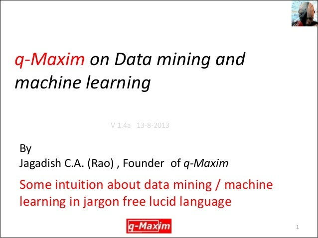 q-Maxim on Data mining and machine learning  Some intuition about data mining / machine learning in jargon free lucid lang...