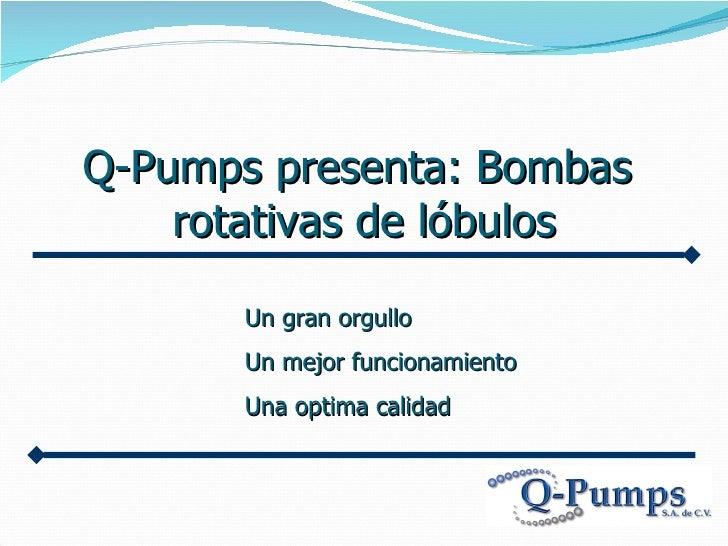 Q-Pumps presenta: Bombas  rotativas de lóbulos Un g ran orgullo Un mejor  funcionamiento Una optima  calidad