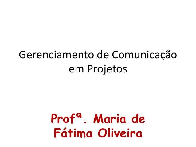 Gerenciamento de Comunicação em Projetos Profª. Maria de Fátima Oliveira