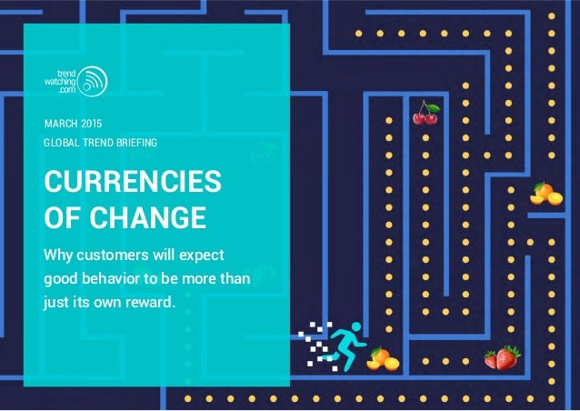 CURRENCIES OF CHANGE Why customers will expect good behavior to be more than just its own reward. GLOBAL TREND BRIEFING MA...