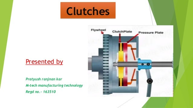 Clutches Presented by Pratyush ranjnan kar M-tech manufacturing technology Regd no.- 163510