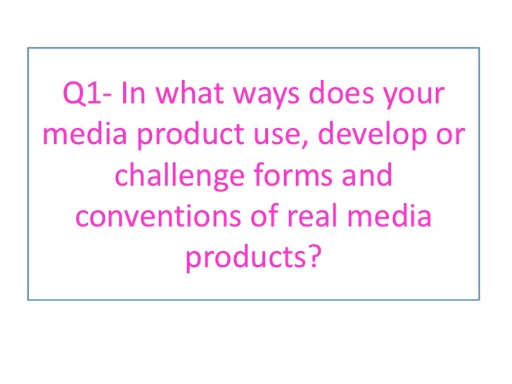Q1- In what ways does your media product use, develop or challenge forms and conventions of real media products?<br />