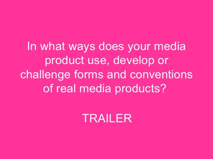 In what ways does your media product use, develop or challenge forms and conventions of real media products?   TRAILER