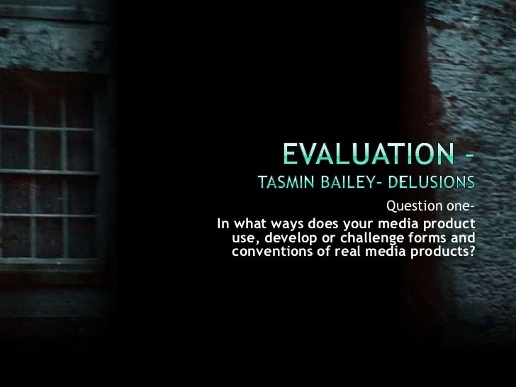 Evaluation –Tasmin Bailey- Delusions<br />Question one-<br />In what ways does your media product use, develop or challeng...