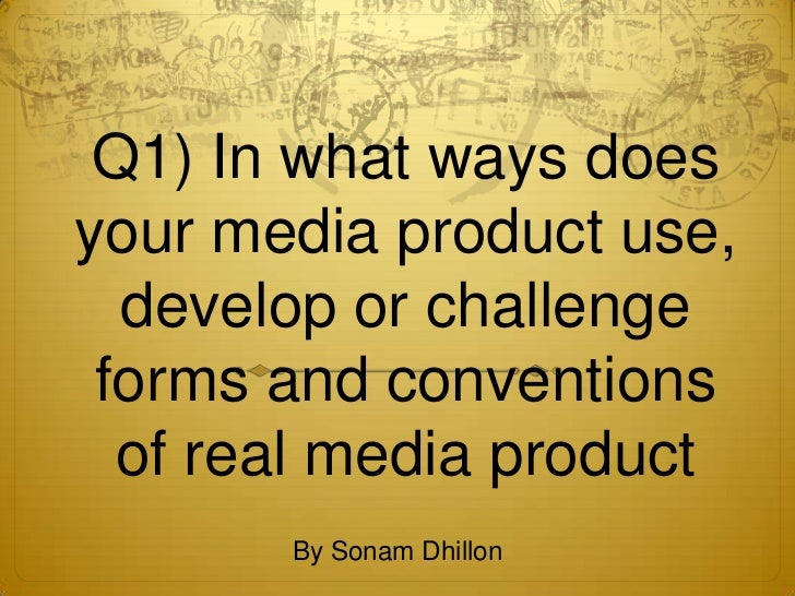 Q1) In what ways doesyour media product use,  develop or challenge forms and conventions  of real media product       By S...