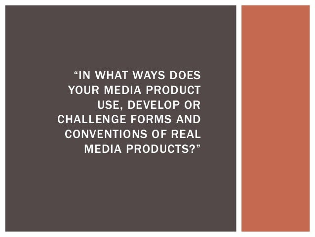 """IN WHAT WAYS DOES YOUR MEDIA PRODUCT      USE, DEVELOP ORCHALLENGE FORMS AND CONVENTIONS OF REAL    MEDIA PRODUCTS?"""